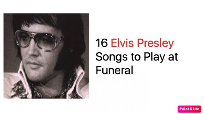 16 Elvis Presley Songs to Play at Funeral – Elvis Presley